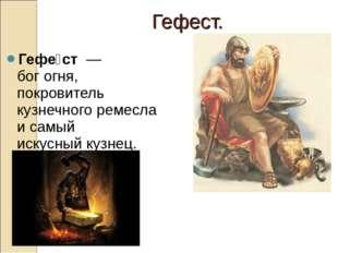 Гефе́ст—богогня, покровитель кузнечного ремесла и самый искусныйкузнец.