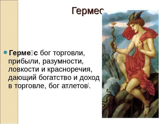Герме́сбогторговли, прибыли, разумности, ловкости и красноречия, дающий бог...
