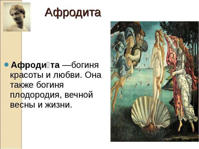 Афроди́та—богиня красоты и любви. Она также богиня плодородия, вечной весны...
