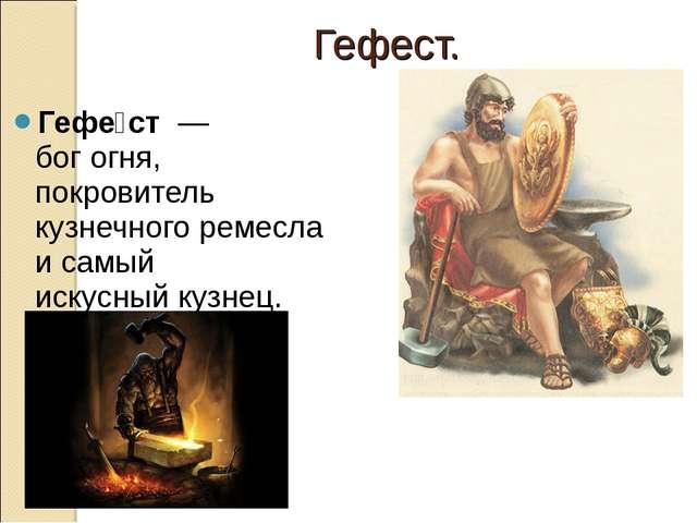 Гефе́ст—богогня, покровитель кузнечного ремесла и самый искусныйкузнец. ...