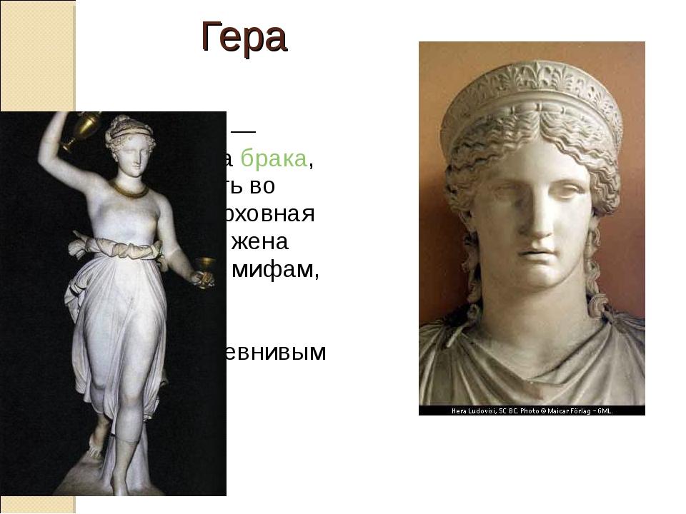 Ге́ра—богиня— покровительницабрака, охраняющая мать во времяродов, верх...