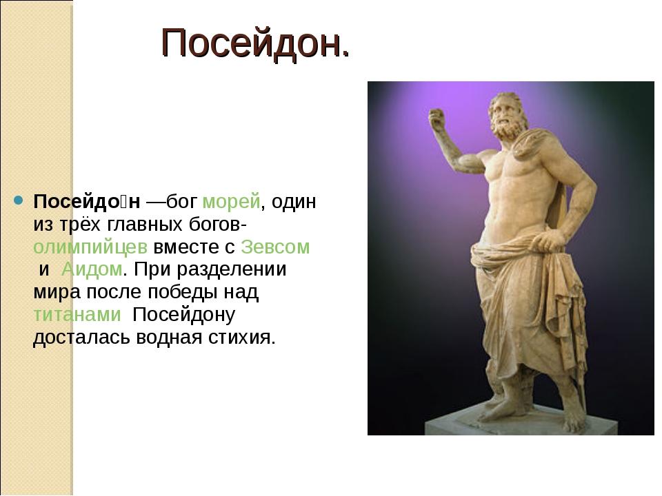 Посейдо́н—богморей, один из трёх главных богов-олимпийцеввместе сЗевсоми...