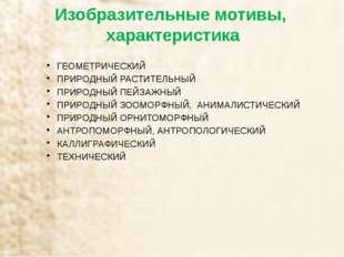 Изобразительные мотивы, характеристика ГЕОМЕТРИЧЕСКИЙ ПРИРОДНЫЙ РАСТИТЕЛЬНЫЙ