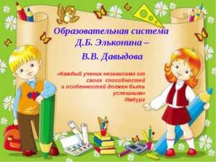 Образовательная система Д.Б. Эльконина – В.В. Давыдова «Каждый ученик независ