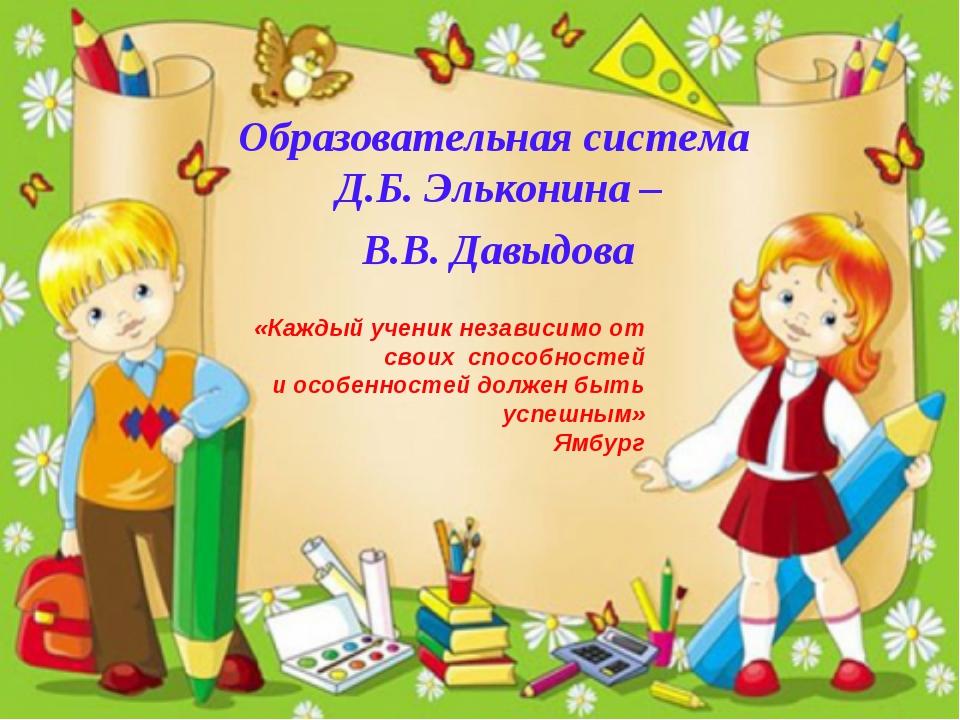 Образовательная система Д.Б. Эльконина – В.В. Давыдова «Каждый ученик независ...