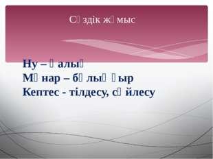 Сөздік жұмыс Ну – қалың Мұнар – бұлыңғыр Кептес - тілдесу, сөйлесу
