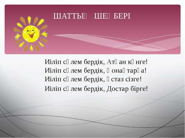 ШАТТЫҚ ШЕҢБЕРІ Иіліп сәлем бердік, Атқан күнге! Иіліп сәлем бердік, Қонақтар...