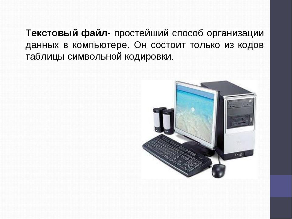 Текстовый файл- простейший способ организации данных в компьютере. Он состоит...