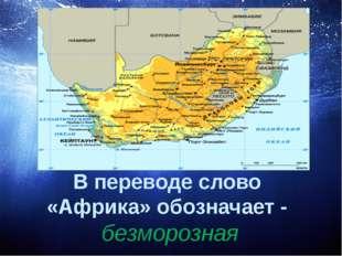 В переводе слово «Африка» обозначает - безморозная
