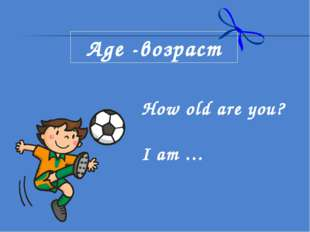 Age -возраст How old are you? I am …