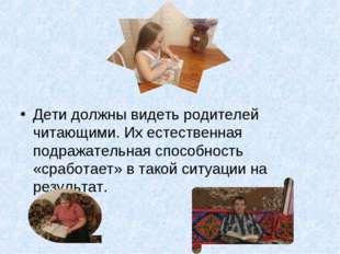 Дети должны видеть родителей читающими. Их естественная подражательная спосо