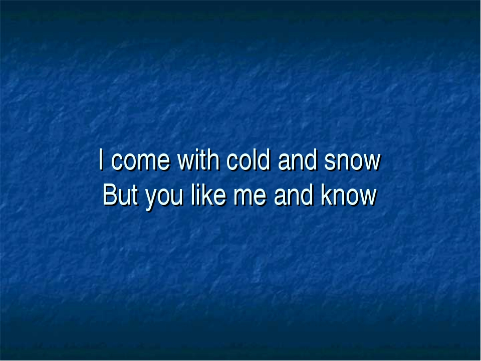 I come with cold and snow But you like me and know