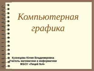 Компьютерная графика Кузнецова Юлия Владимировна Учитель математики и информа