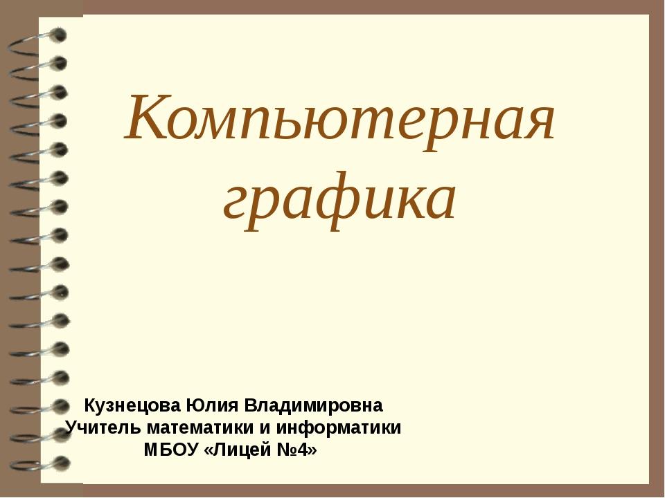 Компьютерная графика Кузнецова Юлия Владимировна Учитель математики и информа...