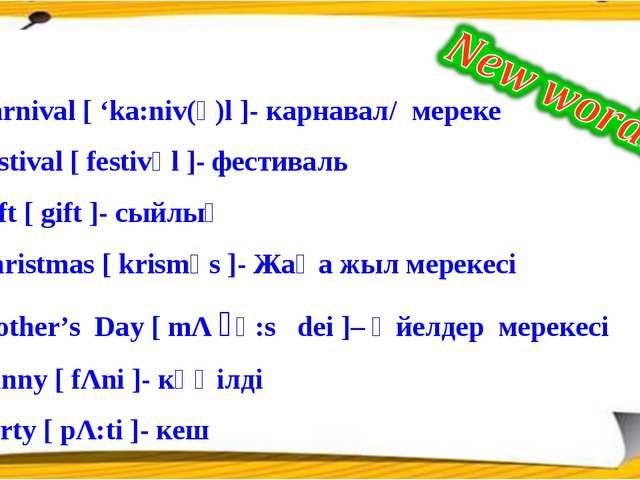 Carnival [ 'ka:niv(ә)l ]- карнавал/ мереке Festival [ festivәl ]- фестиваль G...