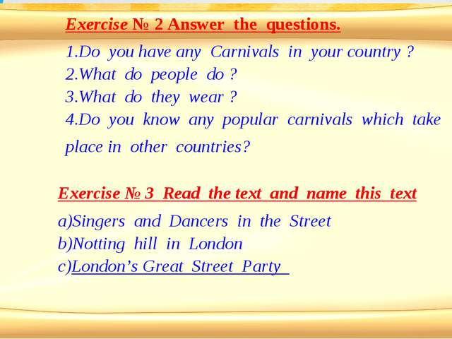 Exercise № 2 Answer the questions. Do you have any Carnivals in your country...