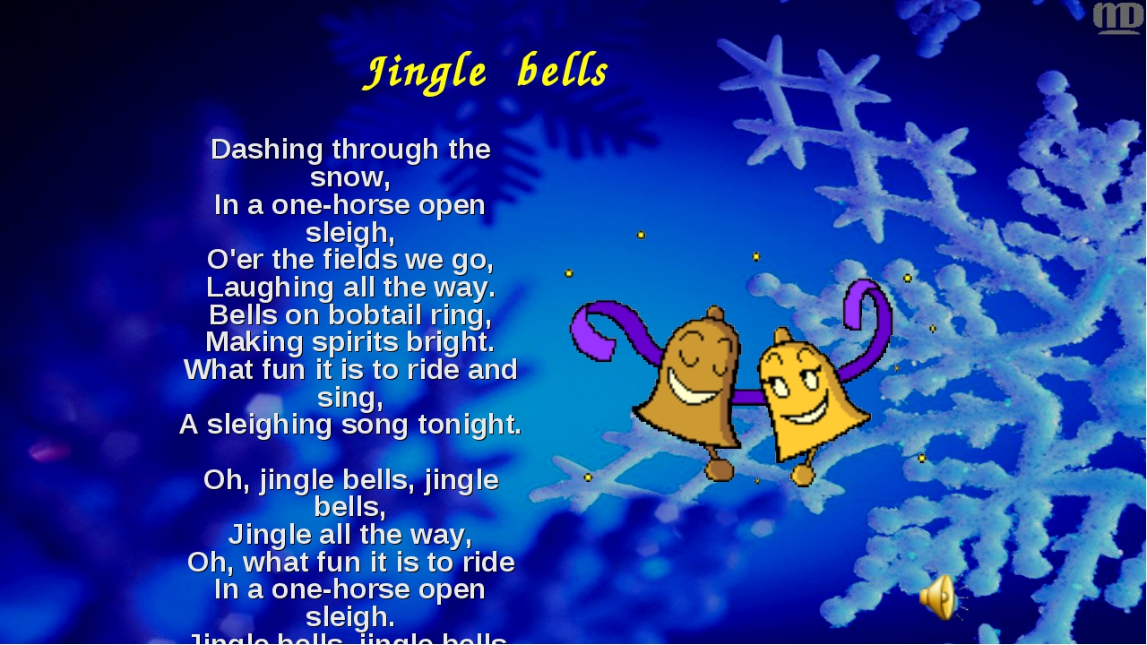 Jingle bells Dashing through the snow, In a one-horse open sleigh, O'er the f...