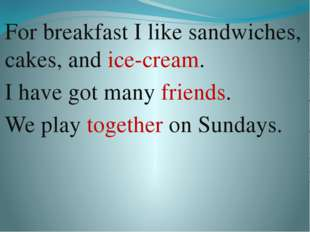 For breakfast I like sandwiches, cakes, and ice-cream. I have got many friend