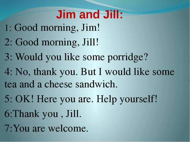 Jim and Jill: 1: Good morning, Jim! 2: Good morning, Jill! 3: Would you like...
