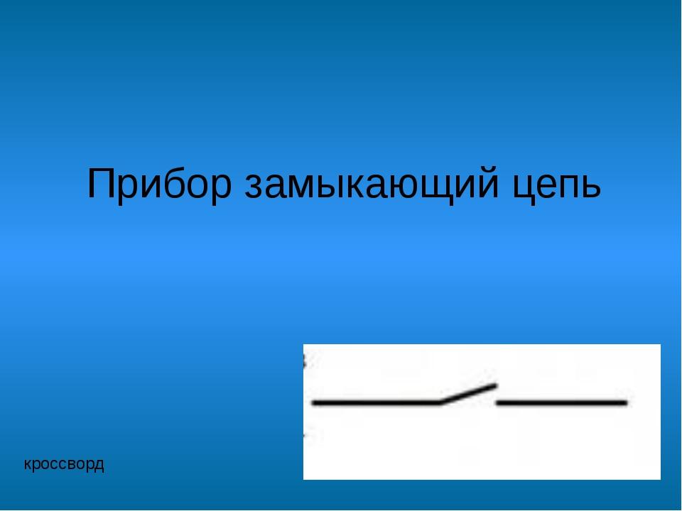 Прибор замыкающий цепь кроссворд