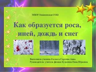 Как образуется роса, иней, дождь и снег МБОУ Кишкинская СОШ Выполнила учениц