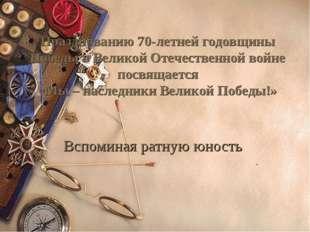 Вспоминая ратную юность . Празднованию 70-летней годовщины Победы в Великой