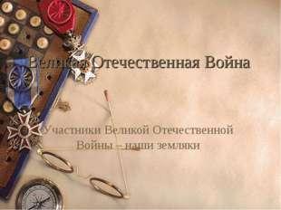 Великая Отечественная Война Участники Великой Отечественной Войны – наши земл