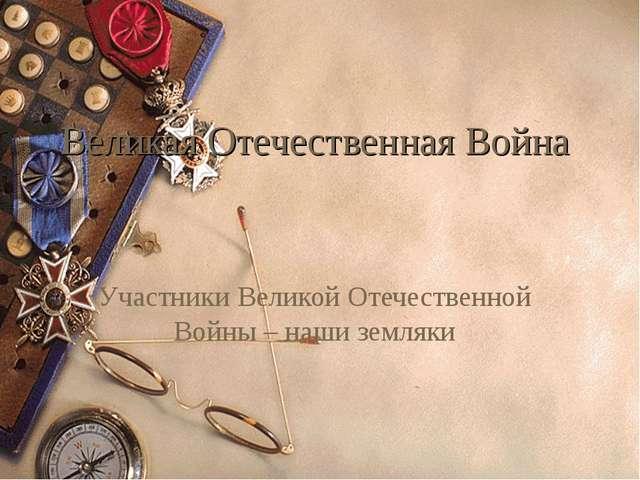 Великая Отечественная Война Участники Великой Отечественной Войны – наши земл...