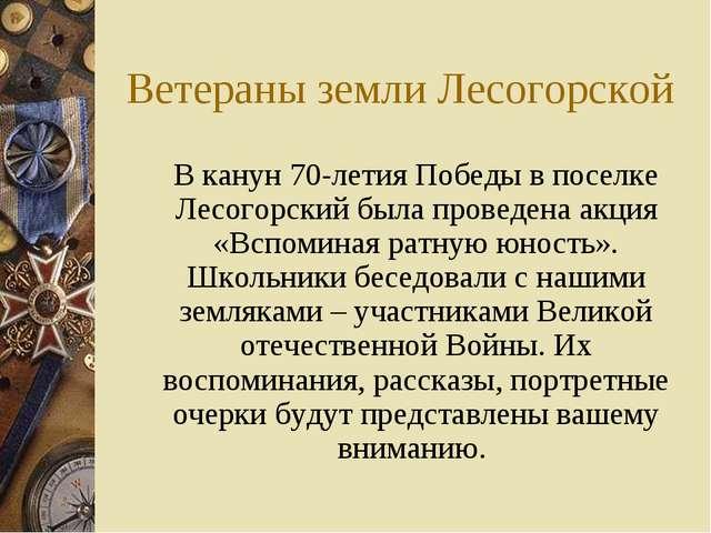 Ветераны земли Лесогорской В канун 70-летия Победы в поселке Лесогорский был...