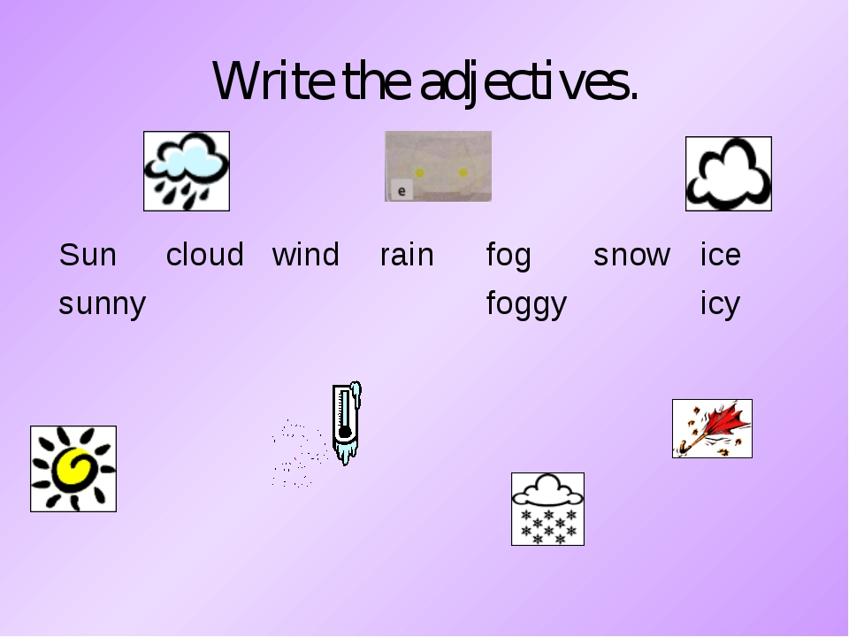 Write the adjectives. Sun	cloud	wind	rain	fog	snow	ice sunny				foggy		icy
