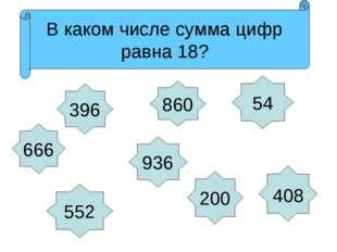 666 936 396 552 200 860 54 408 Назови числа в порядке возрастания Какое число