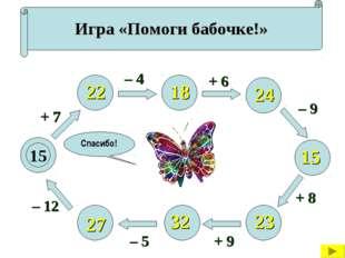 Игра «Помоги бабочке!» 15 + 7 – 12 – 5 + 9 + 8 – 9 + 6 – 4 22 27 32 23 15 24