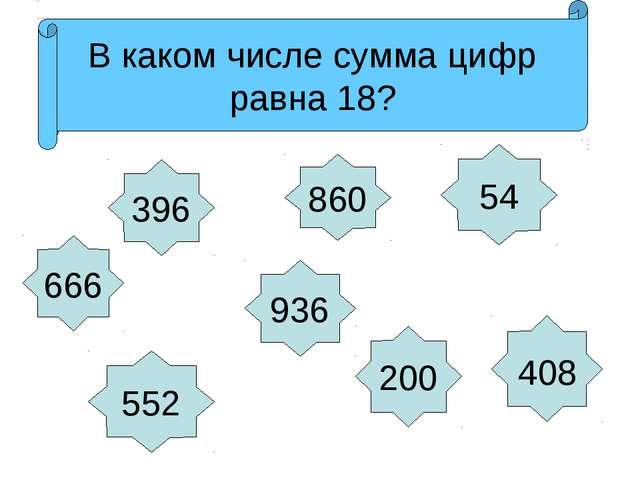 666 936 396 552 200 860 54 408 Назови числа в порядке возрастания Какое число...