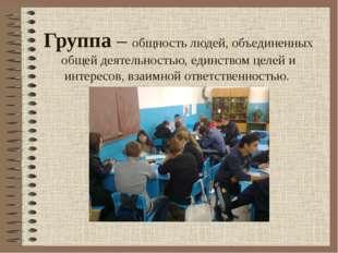 Группа – общность людей, объединенных общей деятельностью, единством целей и