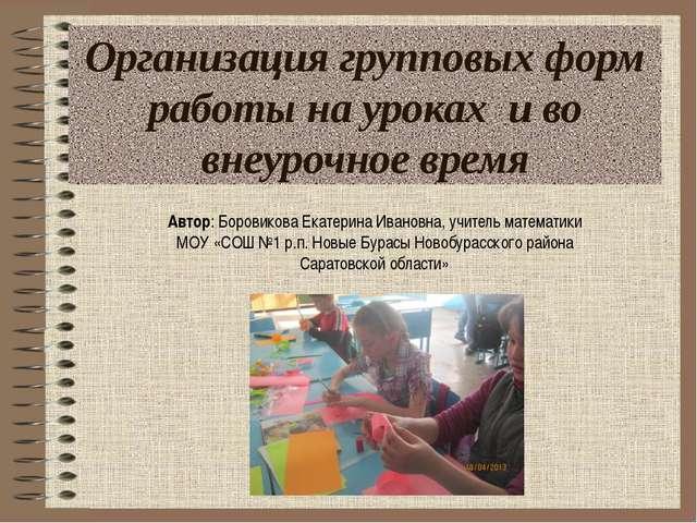 Организация групповых форм работы на уроках и во внеурочное время Автор: Боро...