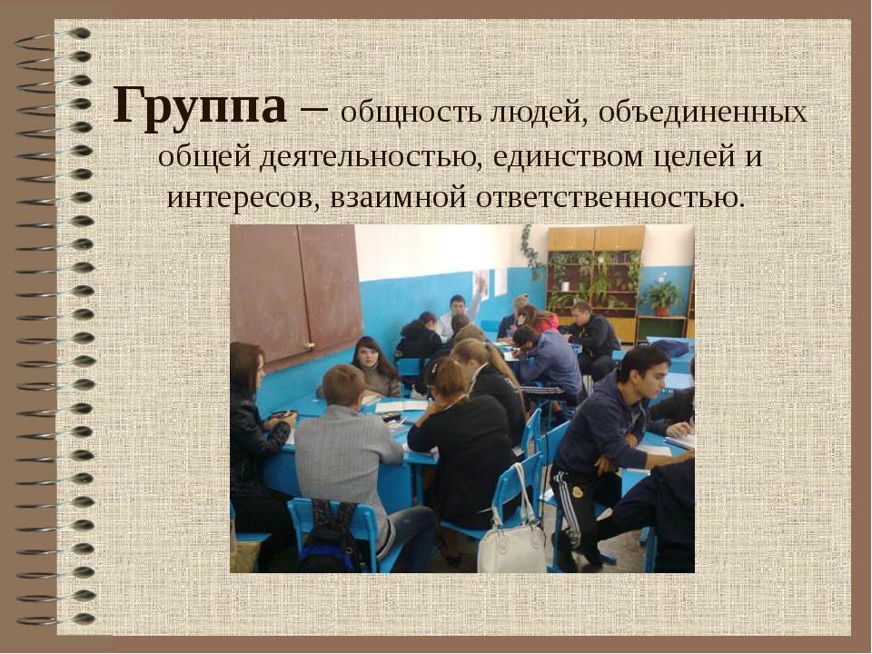 Группа – общность людей, объединенных общей деятельностью, единством целей и...