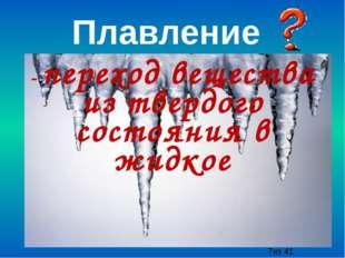 - переход вещества из твердого состояния в жидкое Плавление из 41