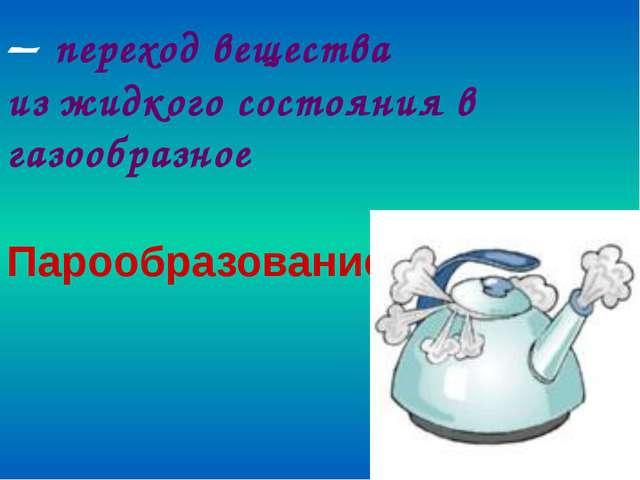 – переход вещества из жидкого состояния в газообразное Парообразование из 41