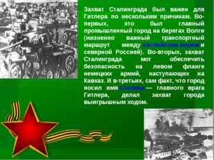 Захват Сталинграда был важен для Гитлера по нескольким причинам. Во-первых, э