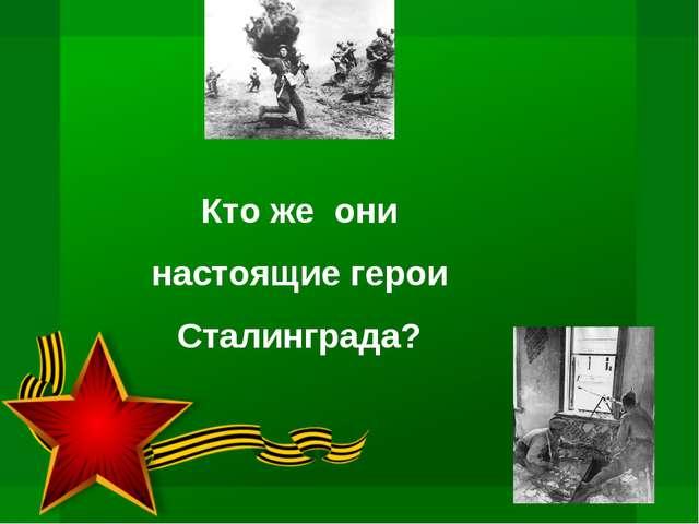 Кто же они настоящие герои Сталинграда?