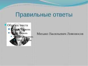 Правильные ответы Михаил Васильевич Ломоносов