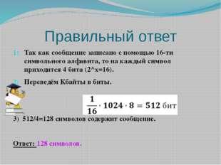 Правильный ответ Так как сообщение записано с помощью 16-ти символьного алфав