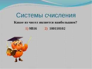 Системы счисления Какое из чисел является наибольшим? 1) 9B16  2) 100110102