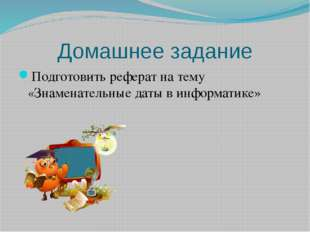 Домашнее задание Подготовить реферат на тему «Знаменательные даты в информати