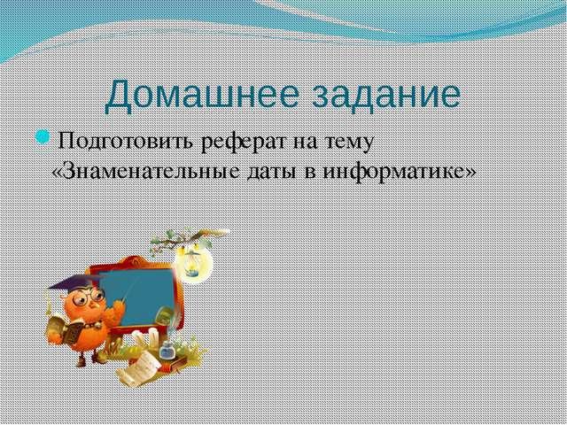 Домашнее задание Подготовить реферат на тему «Знаменательные даты в информати...