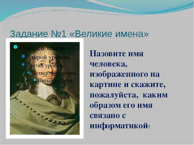 Задание №1 «Великие имена» Назовите имя человека, изображенного на картине и...