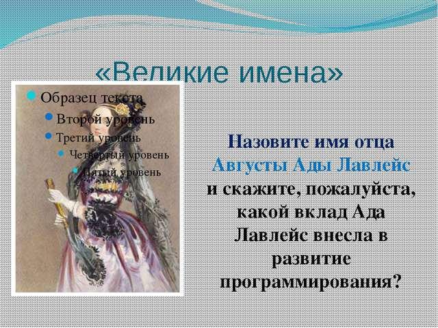 «Великие имена» Назовите имя отца Августы Ады Лавлейс и скажите, пожалуйста,...