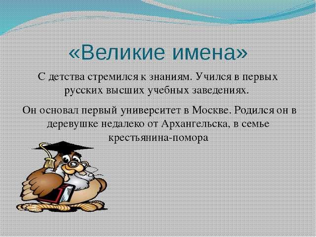 «Великие имена» С детства стремился к знаниям. Учился в первых русских высших...