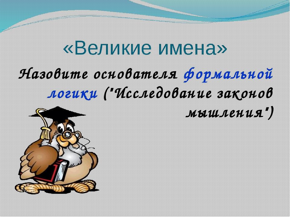 """«Великие имена» Назовите основателя формальной логики (""""Исследование законов..."""