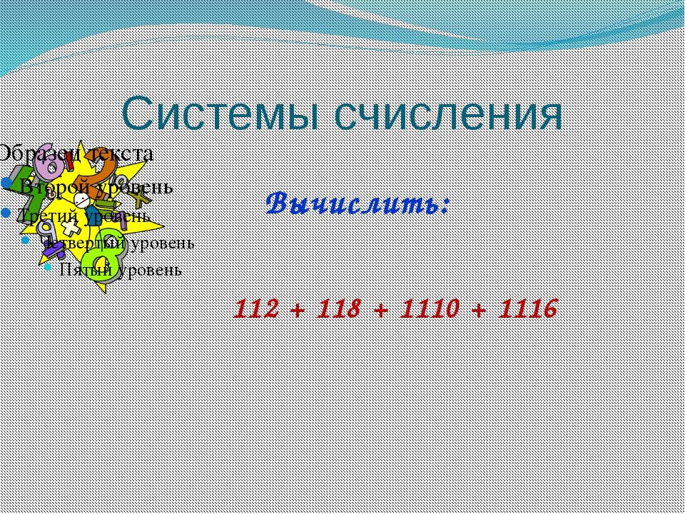 Системы счисления 112 + 118+ 1110+ 1116 Вычислить: